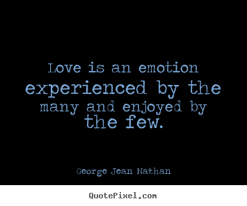 Love quote - Love is an emotion experienced by the many and enjoyed by the few.