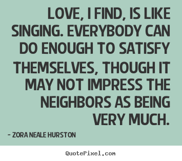 Love, i find, is like singing. everybody.. Zora Neale Hurston good love quote