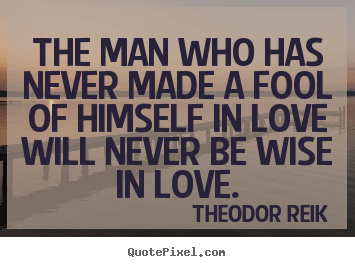 Make personalized image quotes about love - The man who has never made a fool of himself in love..