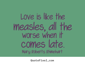 Love is like the measles, all the worse when.. Mary Roberts Rhinehart popular love quotes