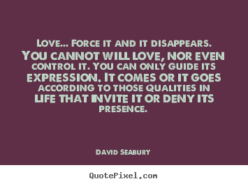 Create your own image quotes about love - Love... force it and it disappears. you cannot..