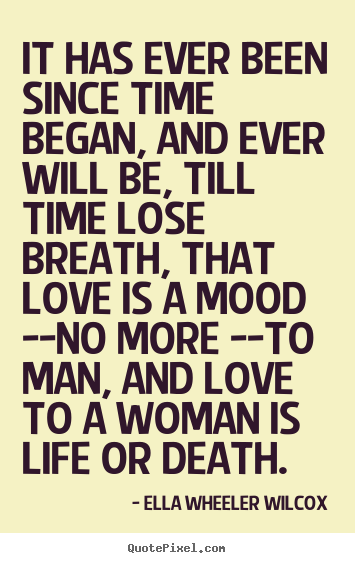 It has ever been since time began, and ever will.. Ella Wheeler Wilcox greatest love quote