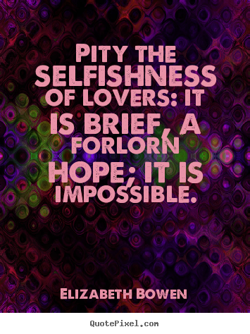 Elizabeth Bowen picture quotes - Pity the selfishness of lovers: it is brief, a forlorn hope; it is impossible. - Love quotes