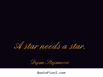 Love quotes - A star needs a star.