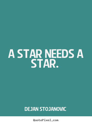 Quotes about love - A star needs a star.