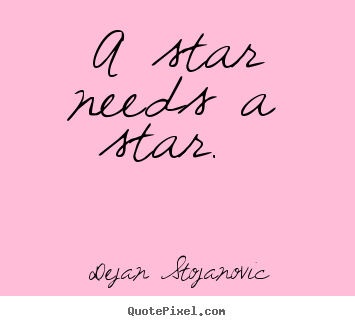 A star needs a star.  Dejan Stojanovic best love quote