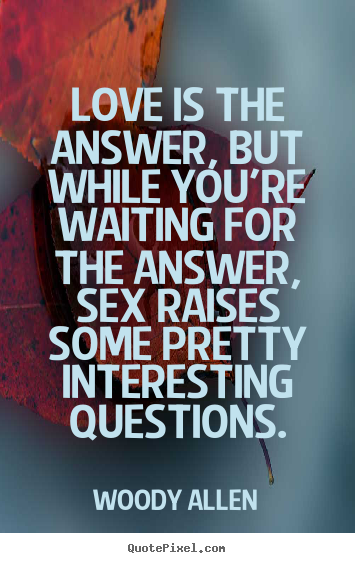 Love quotes - Love is the answer, but while you're waiting for the..