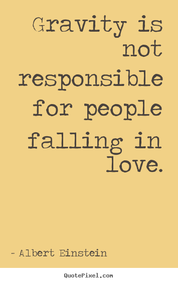 Quote about love - Gravity is not responsible for people falling..