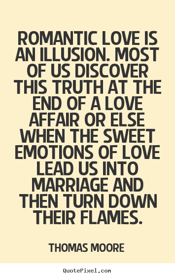 Thomas Moore picture quotes - Romantic love is an illusion. most of us discover.. - Love quote