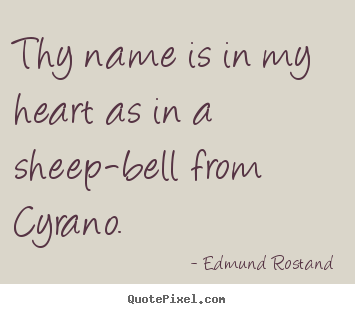 Love quotes - Thy name is in my heart as in a sheep-bell from cyrano.