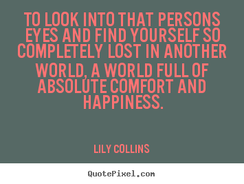 To look into that persons eyes and find yourself.. Lily Collins top love quote