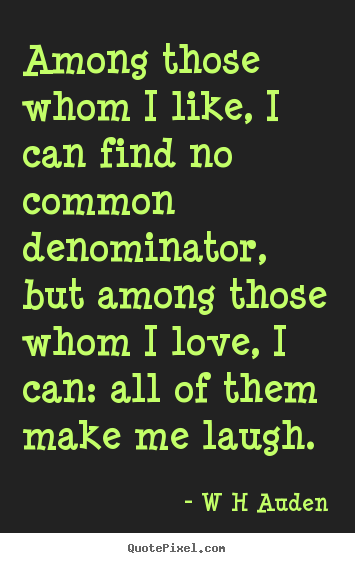 Love quotes - Among those whom i like, i can find no common denominator,..