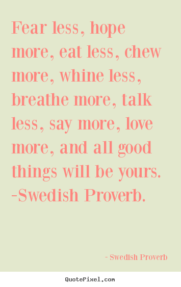 Quotes about love - Fear less, hope more, eat less, chew more, whine less, breathe..