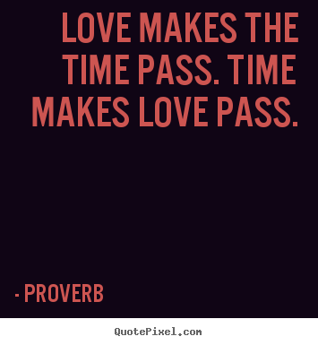 Quote about love - Love makes the time pass. time makes love pass.