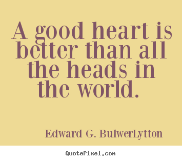 Love quotes - A good heart is better than all the heads..