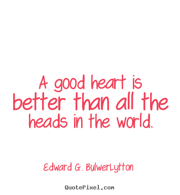 Love quotes - A good heart is better than all the heads in the world.