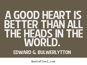 Edward G. Bulwer-Lytton picture quotes - A good heart is better than all the heads in the world.  - Love quotes