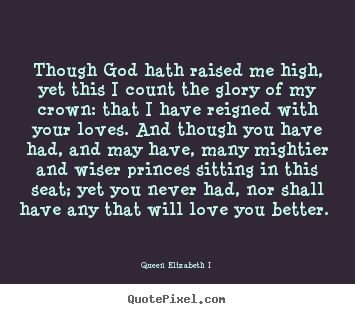 Love quotes - Though god hath raised me high, yet this i count the glory..