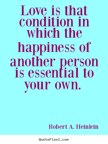 Love is that condition in which the happiness.. Robert A. Heinlein great love quotes