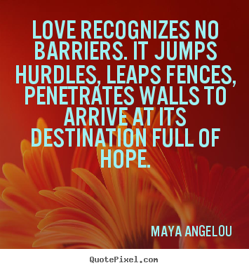 Love recognizes no barriers. it jumps hurdles, leaps fences,.. Maya Angelou popular love quote