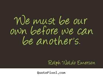 We must be our own before we can be another's. Ralph Waldo Emerson best love quotes