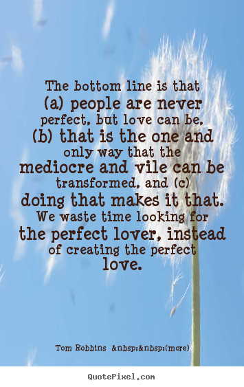 Love quote - The bottom line is that (a) people are never..