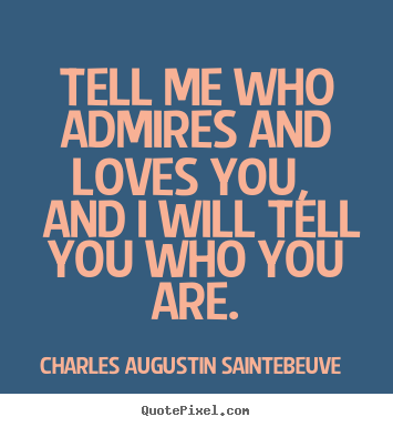 Quotes about love - Tell me who admires and loves you, and i will..