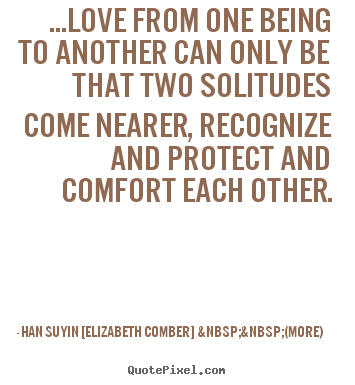 Han Suyin [Elizabeth Comber]    (more) picture quotes - ...love from one being to another can only be that two solitudes.. - Love quote