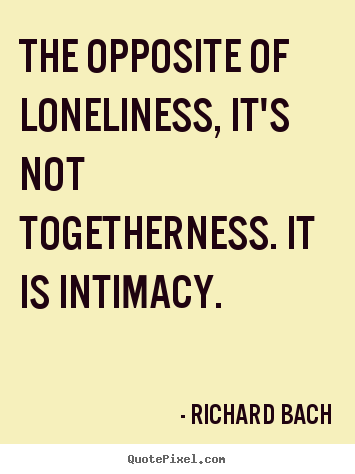 Love quotes - The opposite of loneliness, it's not togetherness. it is intimacy.