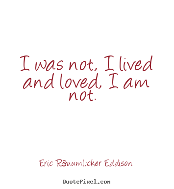 I was not, i lived and loved, i am not.  Eric Rücker Eddison  love quotes