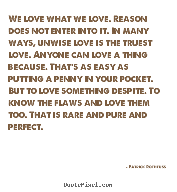 Quote about love - We love what we love. reason does not enter into..