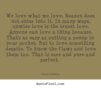 Love quotes - We love what we love. reason does not enter into it...