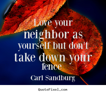 Carl Sandburg picture quotes - Love your neighbor as yourself but don't take down your fence  - Love quotes