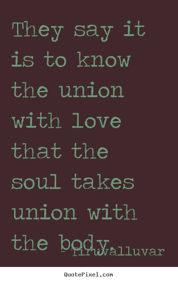 Love quotes - They say it is to know the union with love that the soul takes..