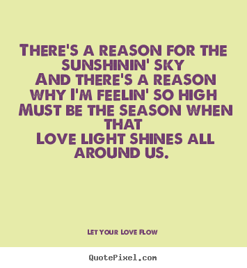 There's a reason for the sunshinin' sky and.. Let Your Love Flow  love quote