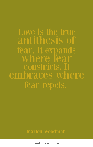 Quotes about love - Love is the true antithesis of fear. it..