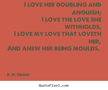 I love her doubling and anguish; i love the love she withholds, i love.. R. W. Gilder  love quotes