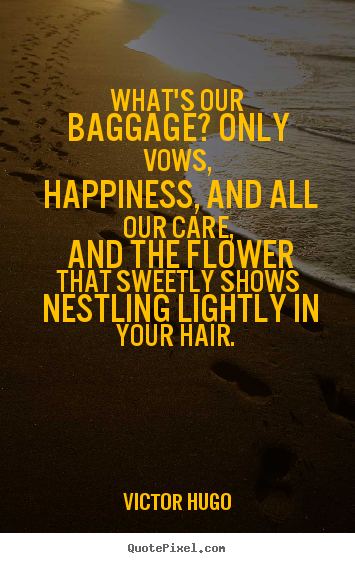 Victor Hugo picture quotes - What's our baggage? only vows, happiness, and.. - Love quote