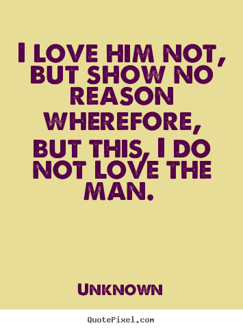 Design your own picture quote about love - I love him not, but show no reason wherefore,..