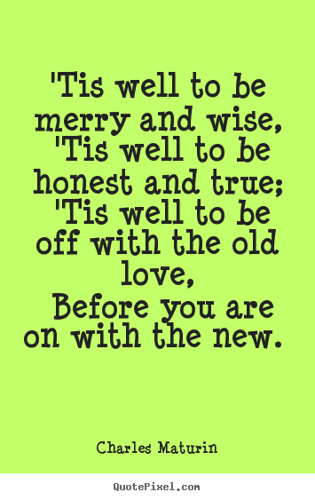 'tis well to be merry and wise, 'tis well to be honest.. Charles Maturin popular love quote