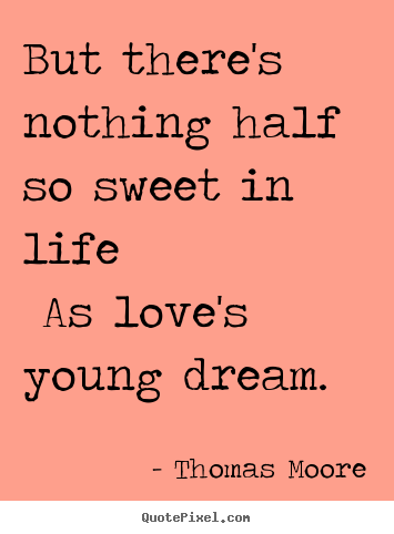 Quotes about love - But there's nothing half so sweet in life as love's young dream...