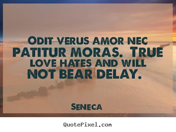 Love quotes - Odit verus amor nec patitur moras. true love hates and will not..
