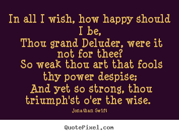 Love quotes - In all i wish, how happy should i be, thou grand deluder, were it..