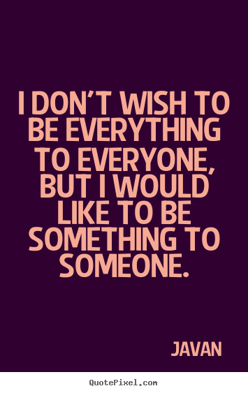 Javan image sayings - I don't wish to be everything to everyone,.. - Love quotes