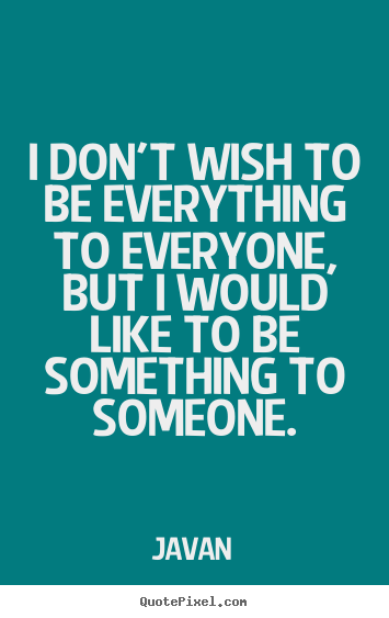 Javan picture quotes - I don't wish to be everything to everyone, but i.. - Love quotes