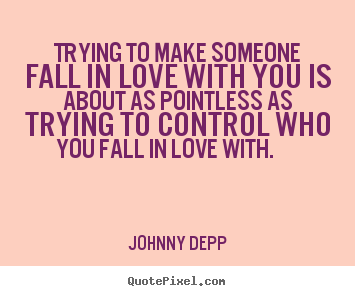 Trying to make someone fall in love with you is about as pointless as.. Johnny Depp  love quotes
