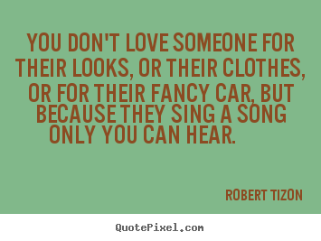 Quotes about love - You don't love someone for their looks, or their clothes, or for..