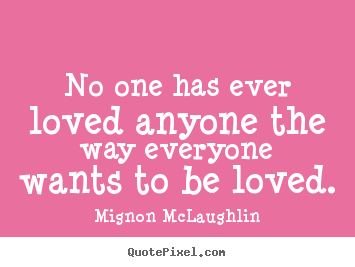 Mignon McLaughlin picture quotes - No one has ever loved anyone the way everyone wants to be loved. - Love quote