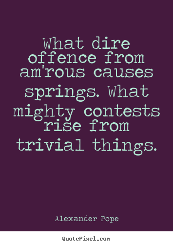 What dire offence from am'rous causes springs. what mighty.. Alexander Pope  love quotes