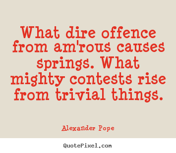 Quotes about love - What dire offence from am'rous causes springs...